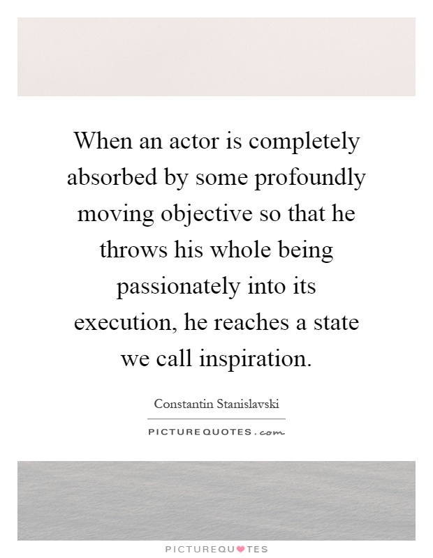 When an actor is completely absorbed by some profoundly moving objective so that he throws his whole being passionately into its execution, he reaches a state we call inspiration Picture Quote #1