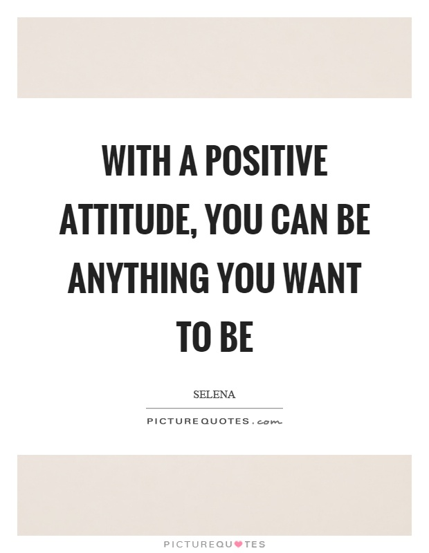With a positive attitude, you can be anything you want to be Picture Quote #1