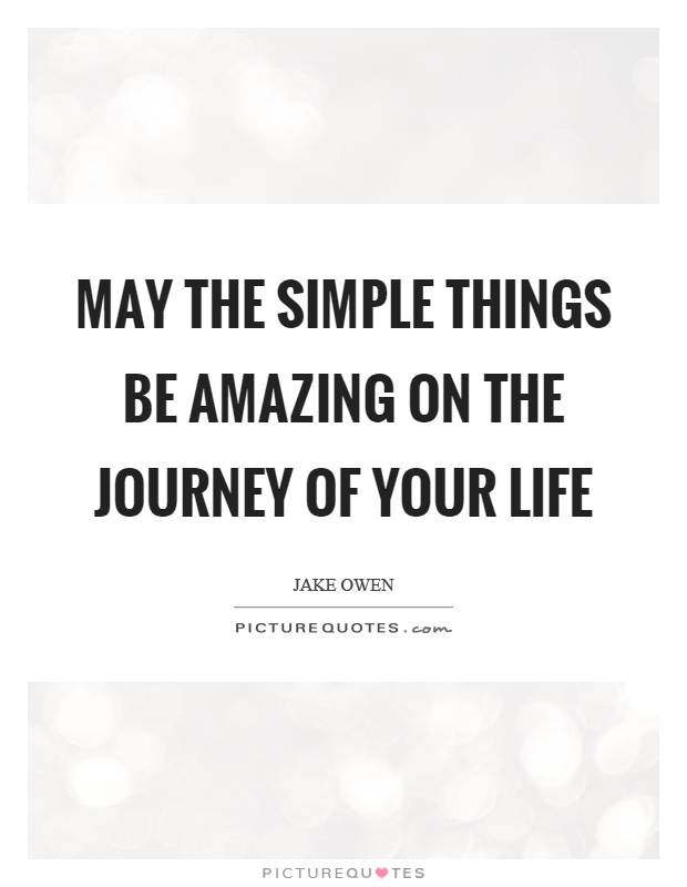 May the simple things be amazing on the journey of your life Picture Quote #1