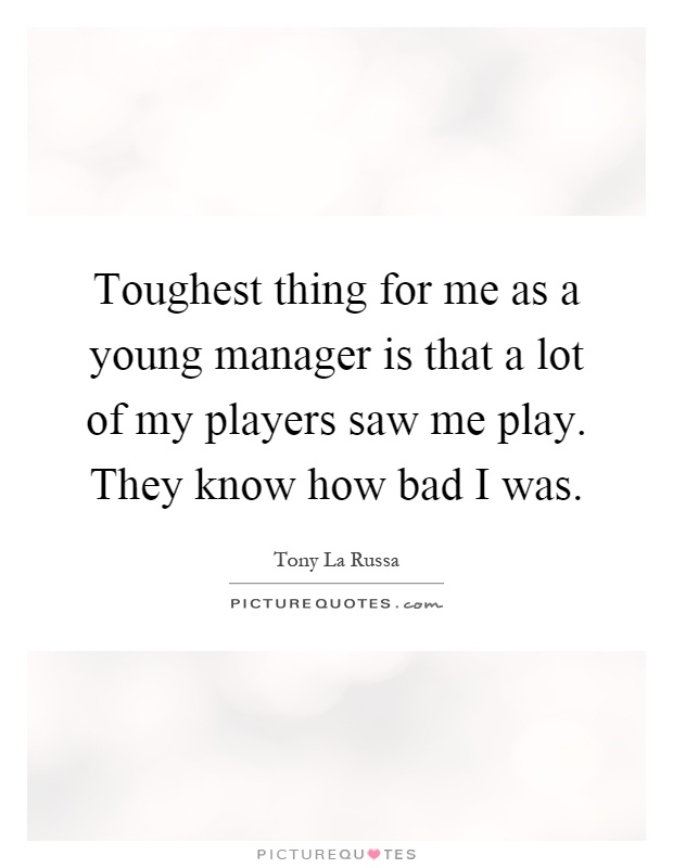 Toughest thing for me as a young manager is that a lot of my players saw me play. They know how bad I was Picture Quote #1