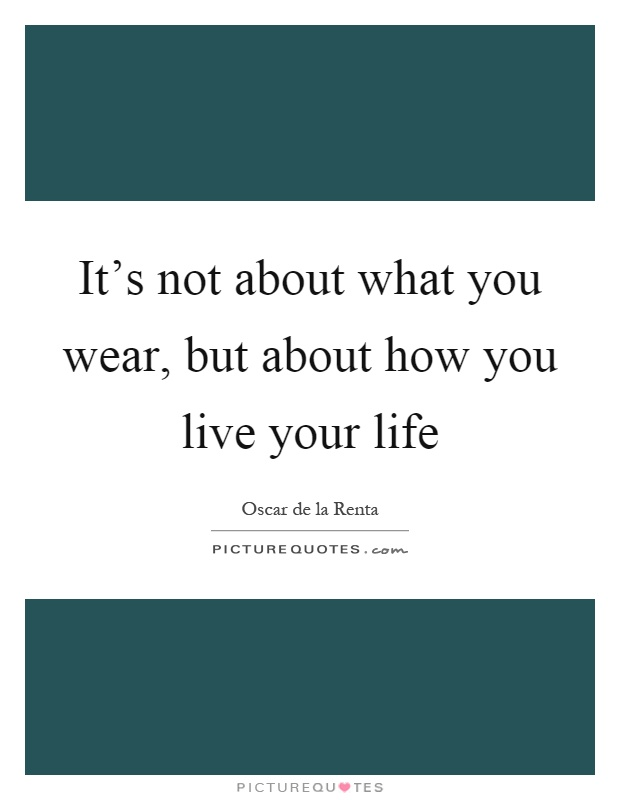It's not about what you wear, but about how you live your life Picture Quote #1