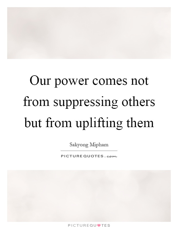 Our power comes not from suppressing others but from uplifting them Picture Quote #1
