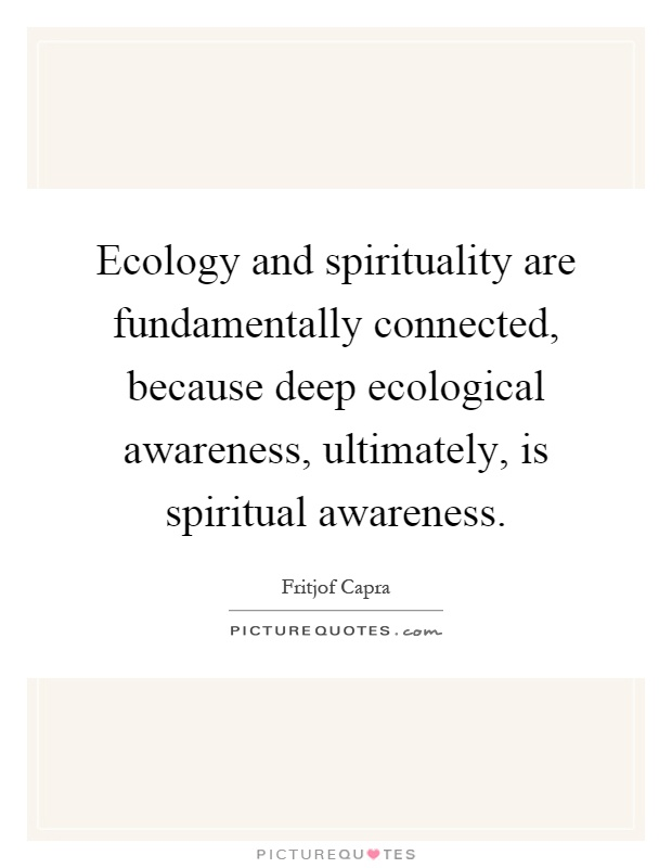 Ecology and spirituality are fundamentally connected, because deep ecological awareness, ultimately, is spiritual awareness Picture Quote #1