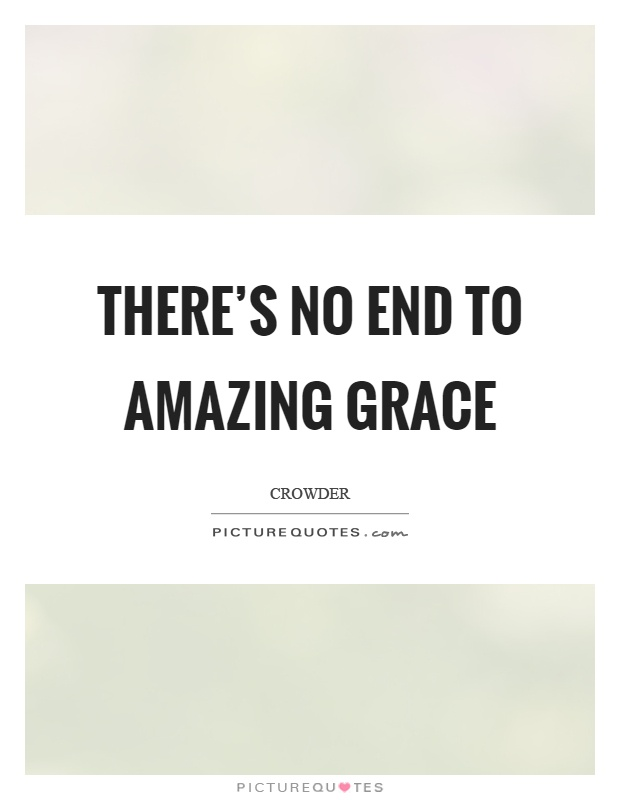 There's no end to amazing grace Picture Quote #1