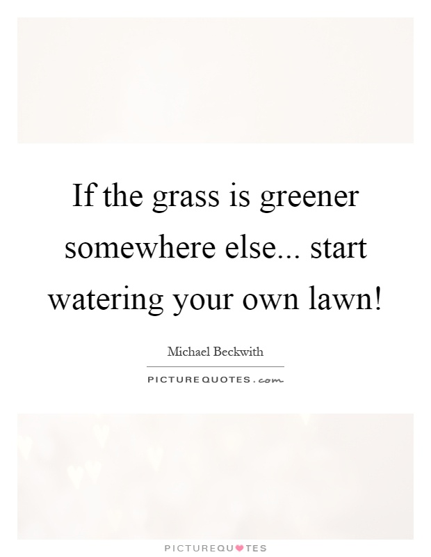 If the grass is greener somewhere else... start watering your own lawn! Picture Quote #1