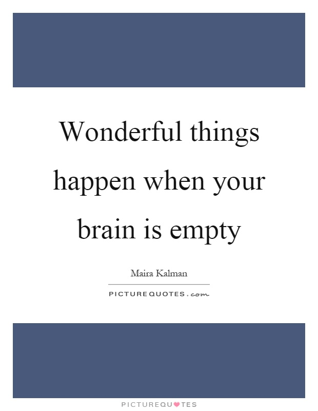 Wonderful things happen when your brain is empty Picture Quote #1