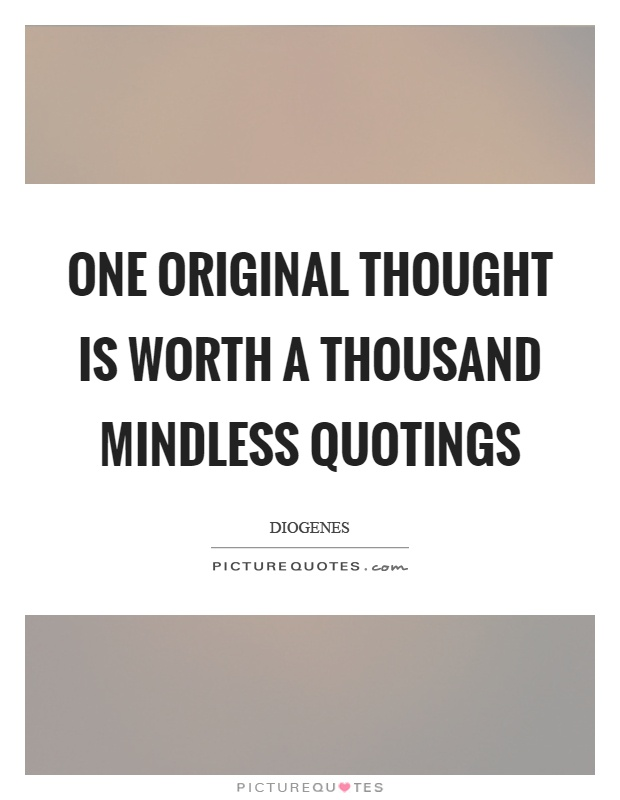 One original thought is worth a thousand mindless quotings Picture Quote #1