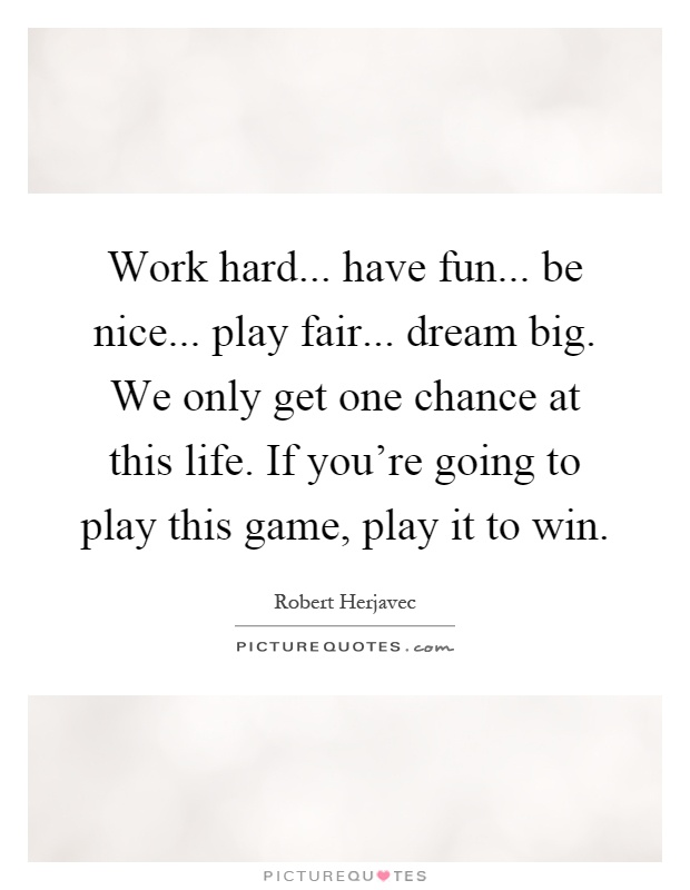 Work hard... have fun... be nice... play fair... dream big. We only get one chance at this life. If you're going to play this game, play it to win Picture Quote #1