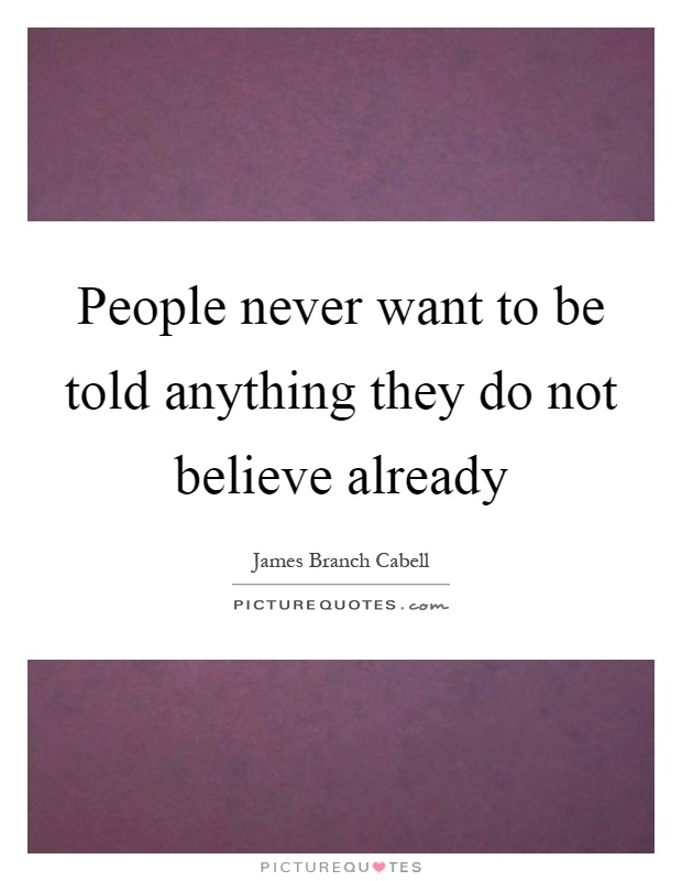 People never want to be told anything they do not believe already Picture Quote #1