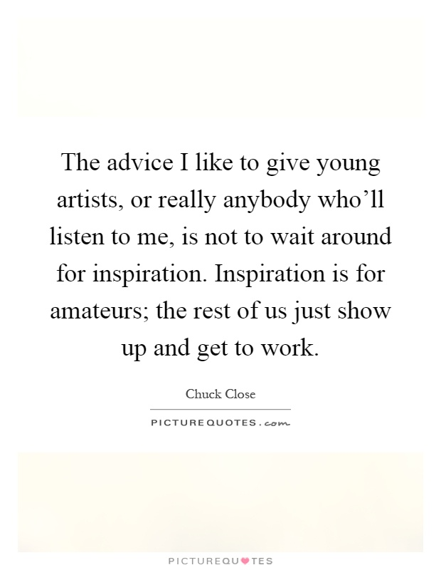 The advice I like to give young artists, or really anybody who'll listen to me, is not to wait around for inspiration. Inspiration is for amateurs; the rest of us just show up and get to work Picture Quote #1