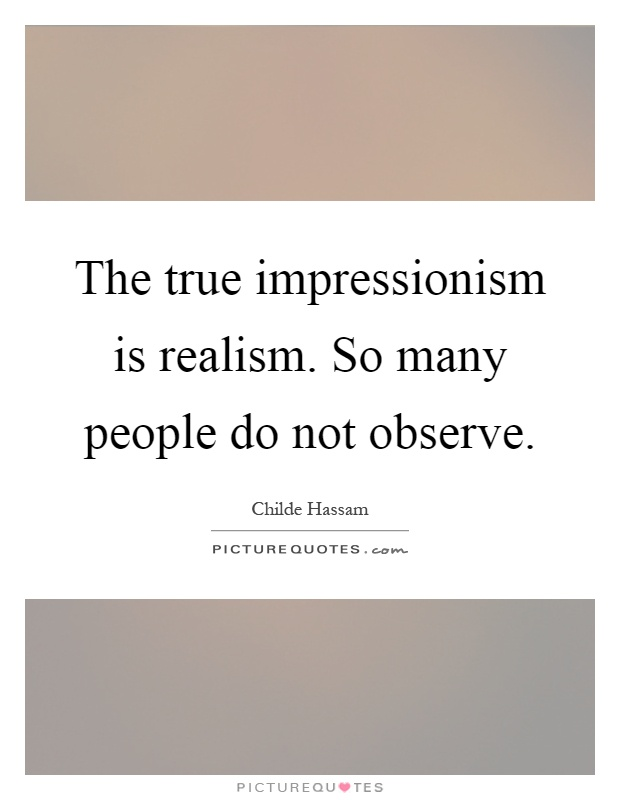 The true impressionism is realism. So many people do not observe Picture Quote #1