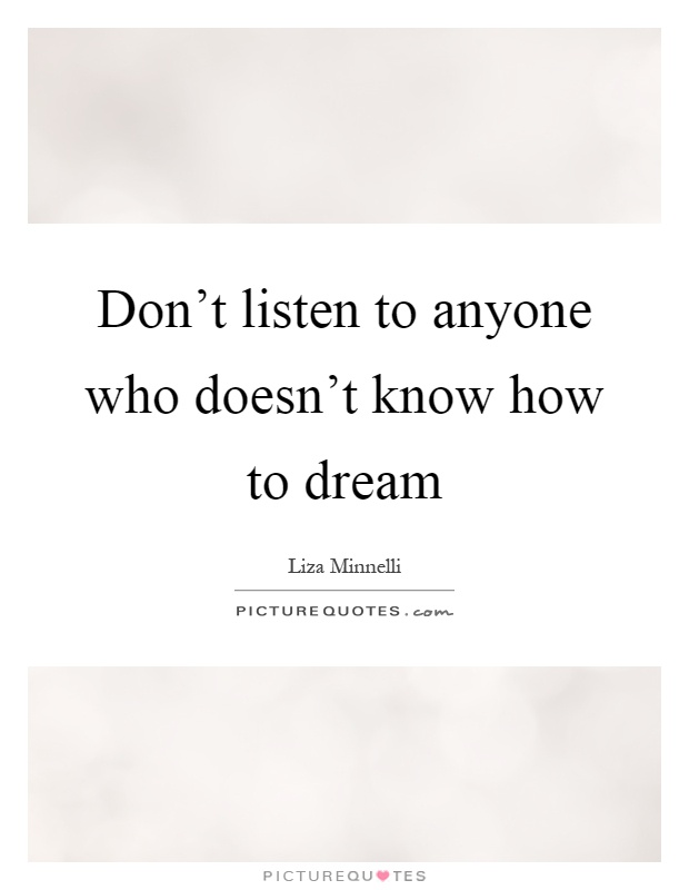 Don't listen to anyone who doesn't know how to dream Picture Quote #1