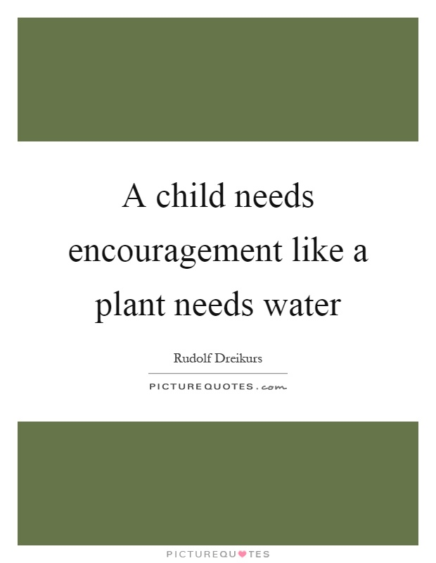 A child needs encouragement like a plant needs water Picture Quote #1