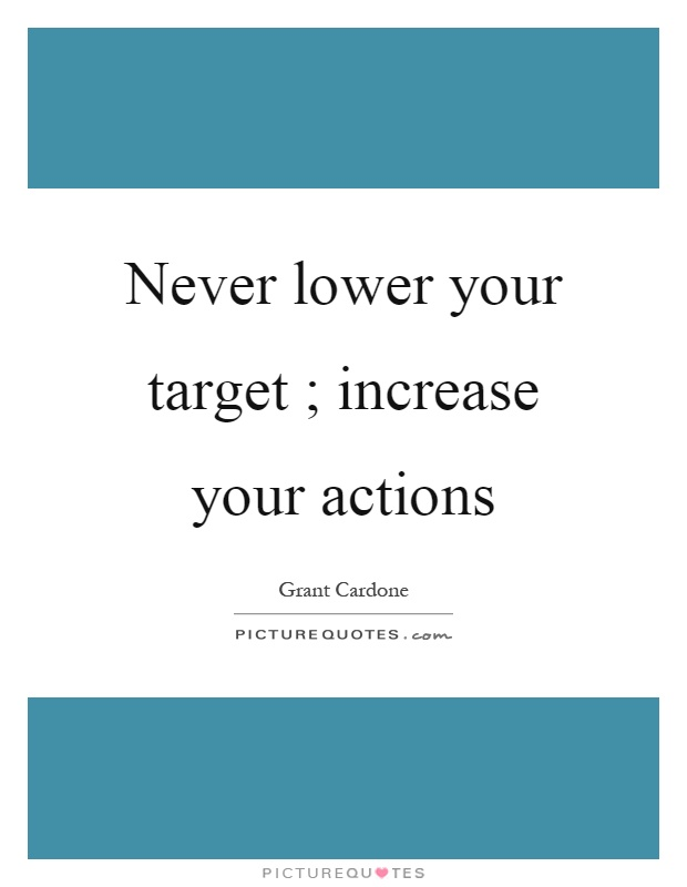 Never lower your target ; increase your actions Picture Quote #1