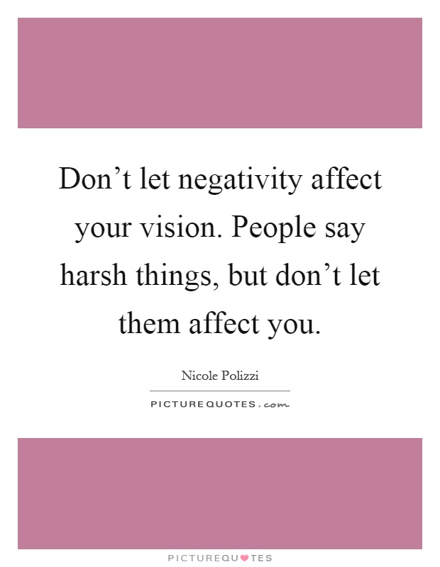 Don't let negativity affect your vision. People say harsh things, but don't let them affect you Picture Quote #1