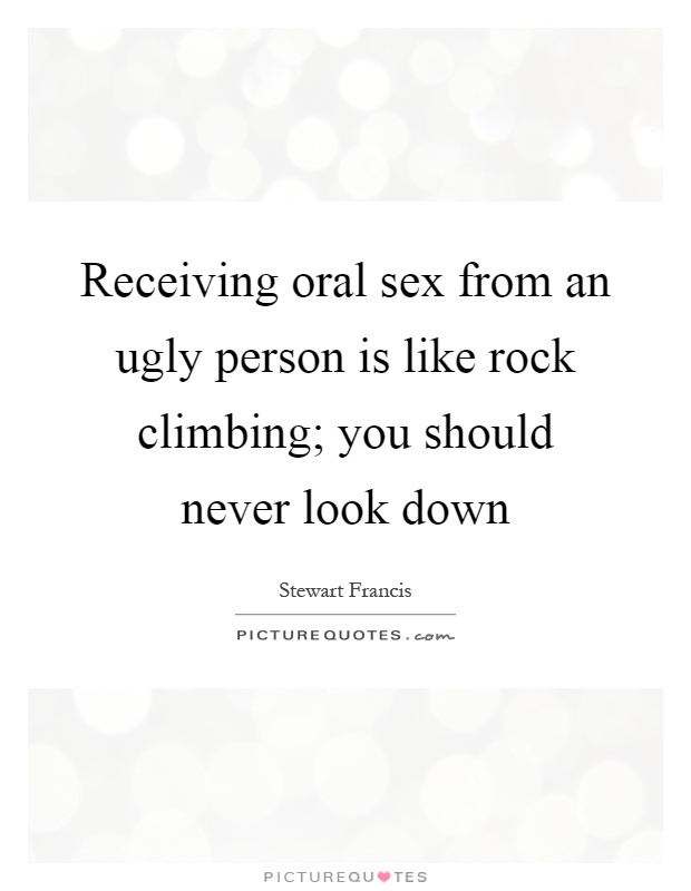 Receiving oral sex from an ugly person is like rock climbing; you should never look down Picture Quote #1