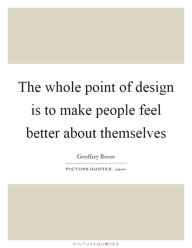 The whole point of design is to make people feel better about themselves Picture Quote #1