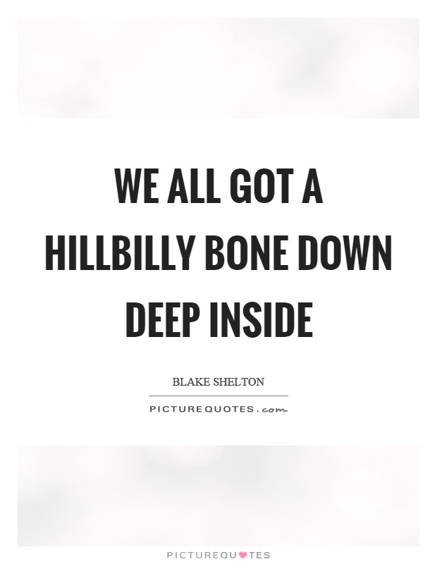 We all got a hillbilly bone down deep inside Picture Quote #1