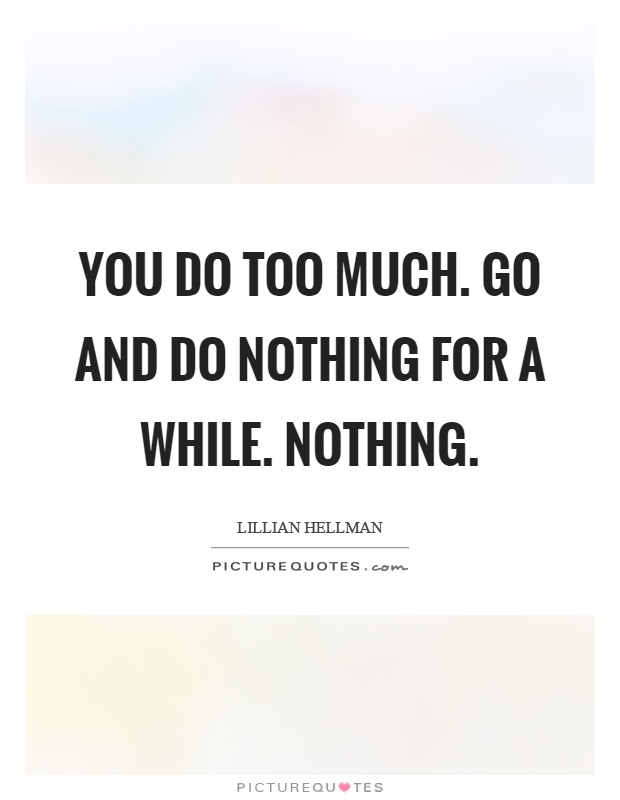 You do too much. Go and do nothing for a while. Nothing Picture Quote #1
