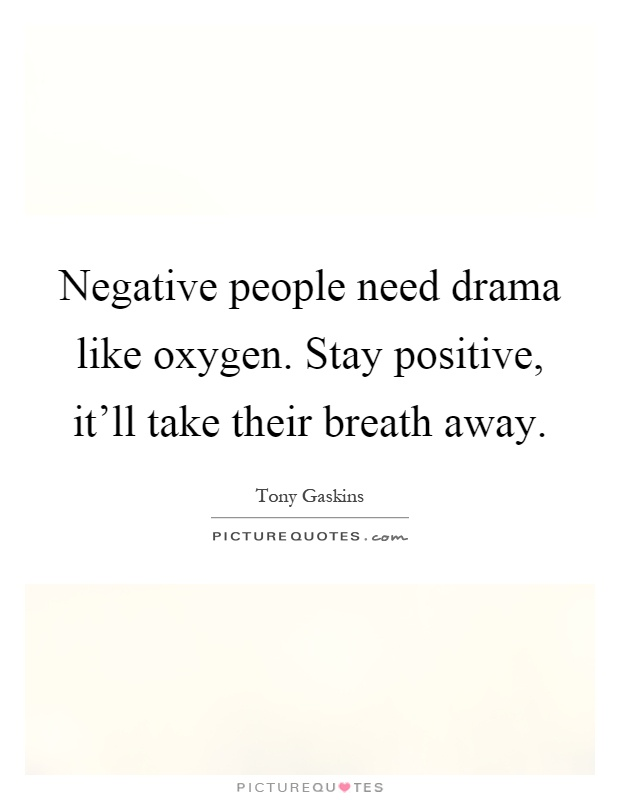 Negative people need drama like oxygen. Stay positive, it'll take their breath away Picture Quote #1