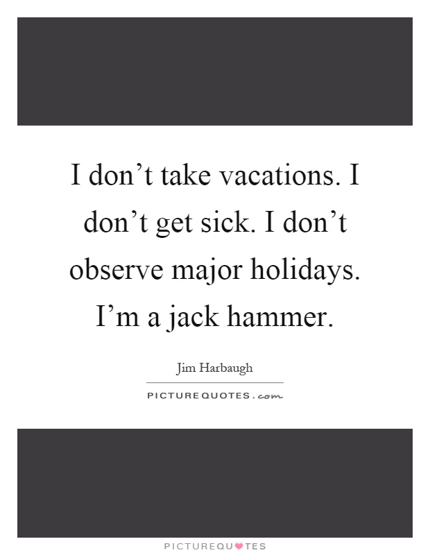 I don't take vacations. I don't get sick. I don't observe major holidays. I'm a jack hammer Picture Quote #1