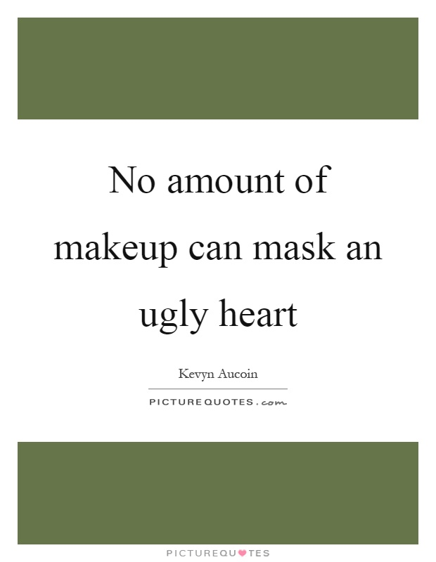No amount of makeup can mask an ugly heart Picture Quote #1