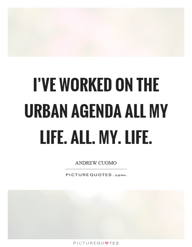 I've worked on the urban agenda all my life. All. My. Life Picture Quote #1