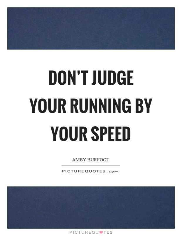 Don't judge your running by your speed Picture Quote #1