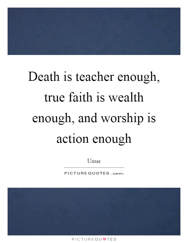 Death is teacher enough, true faith is wealth enough, and worship is action enough Picture Quote #1