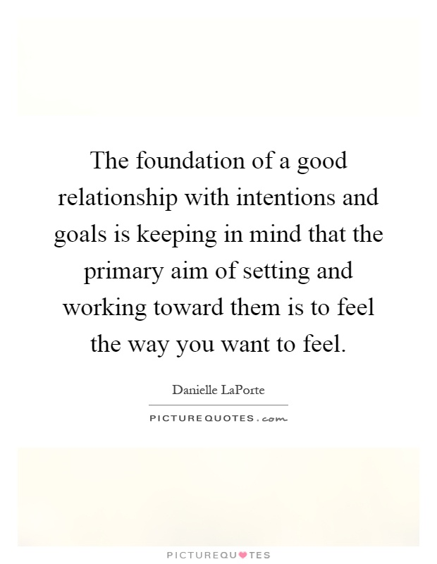 The foundation of a good relationship with intentions and goals is keeping in mind that the primary aim of setting and working toward them is to feel the way you want to feel Picture Quote #1