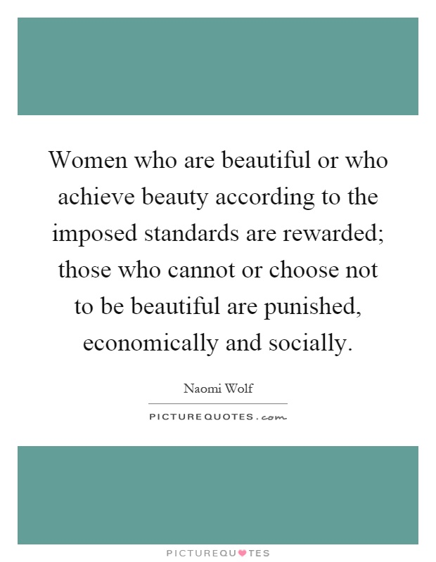 Women who are beautiful or who achieve beauty according to the imposed standards are rewarded; those who cannot or choose not to be beautiful are punished, economically and socially Picture Quote #1