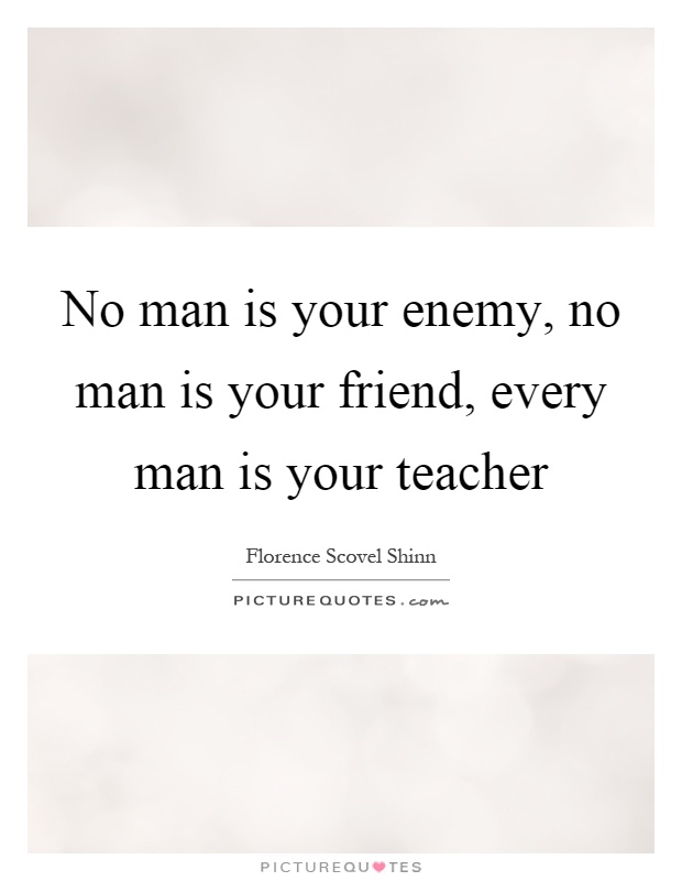 No man is your enemy, no man is your friend, every man is your teacher Picture Quote #1