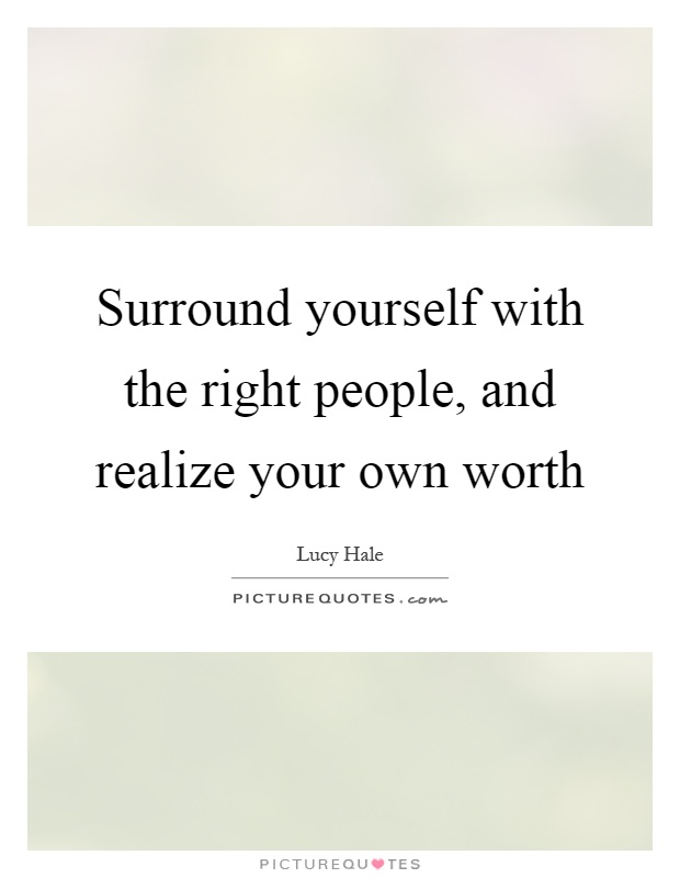 Surround yourself with the right people, and realize your own worth Picture Quote #1