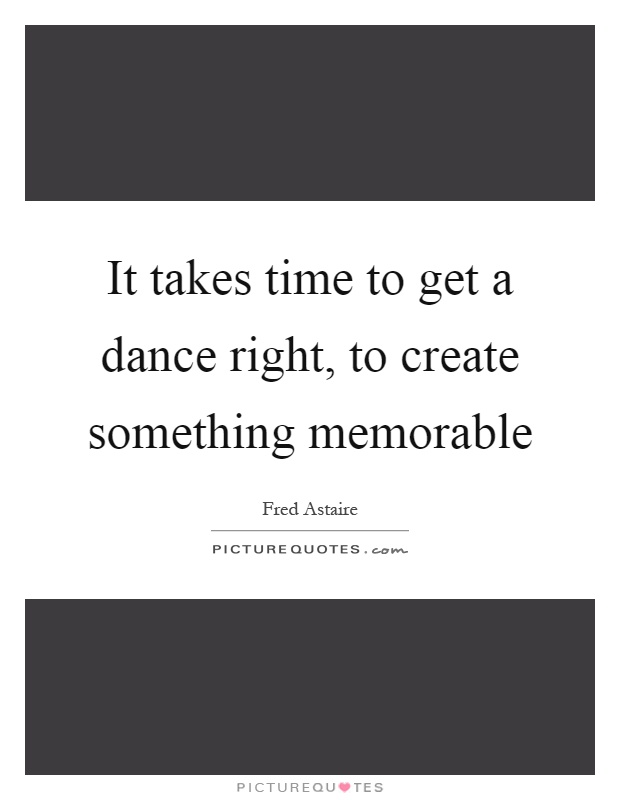 It takes time to get a dance right, to create something memorable Picture Quote #1
