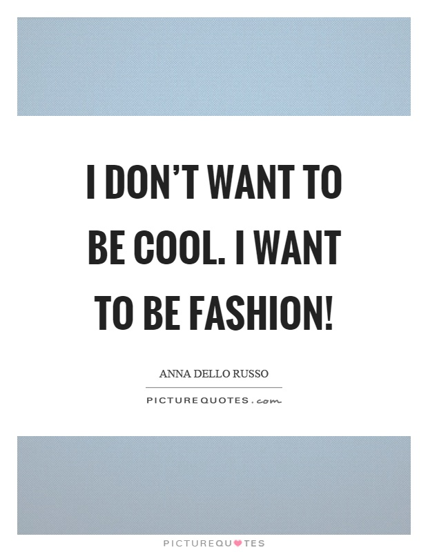 I don't want to be cool. I want to be fashion! Picture Quote #1