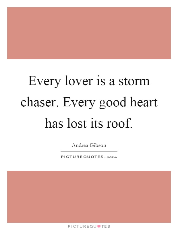 Every lover is a storm chaser. Every good heart has lost its roof Picture Quote #1