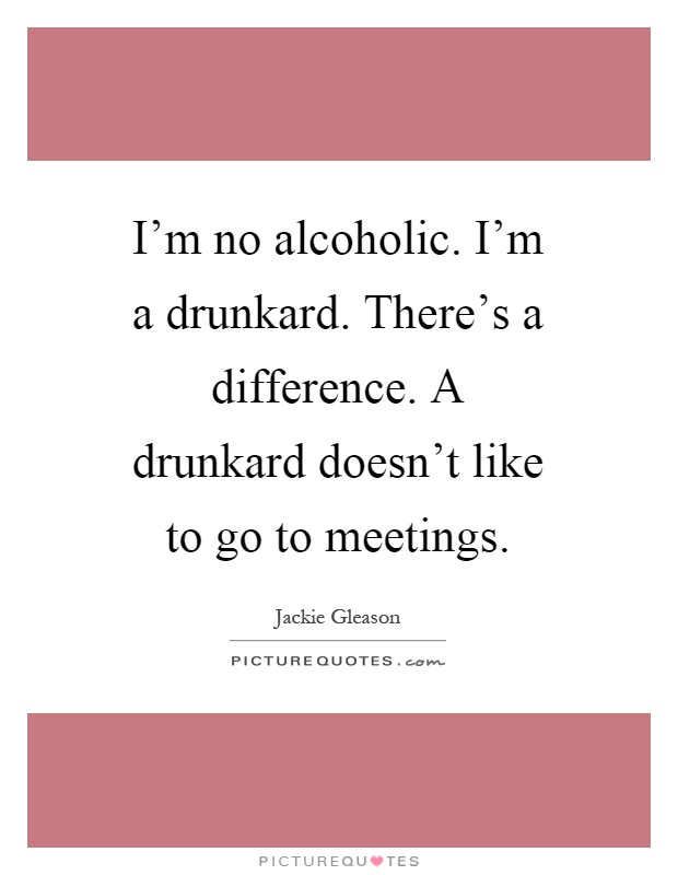 I'm no alcoholic. I'm a drunkard. There's a difference. A drunkard doesn't like to go to meetings Picture Quote #1