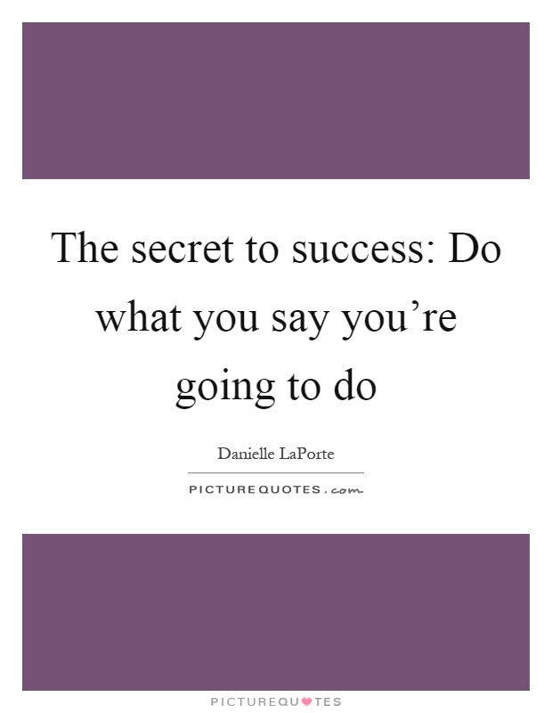 The secret to success: Do what you say you're going to do Picture Quote #1