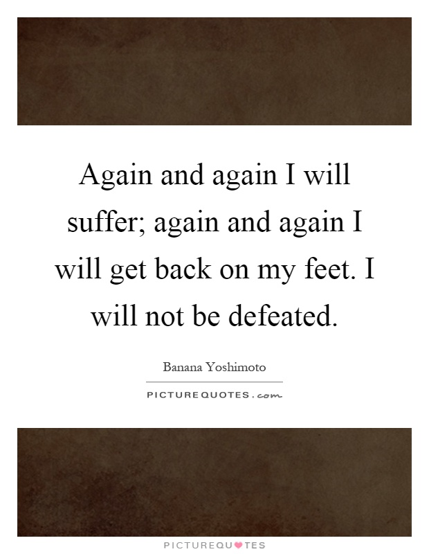 Again and again I will suffer; again and again I will get back on my feet. I will not be defeated Picture Quote #1