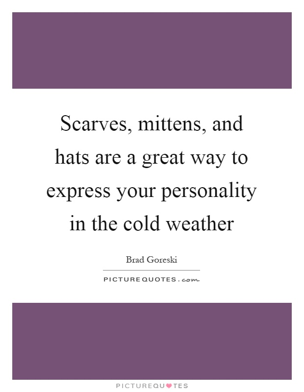 Scarves, mittens, and hats are a great way to express your personality in the cold weather Picture Quote #1