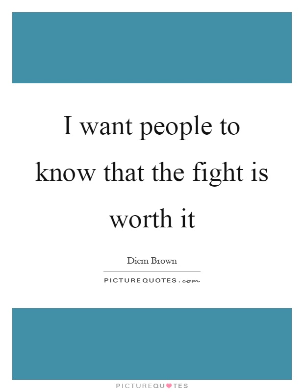 I want people to know that the fight is worth it Picture Quote #1