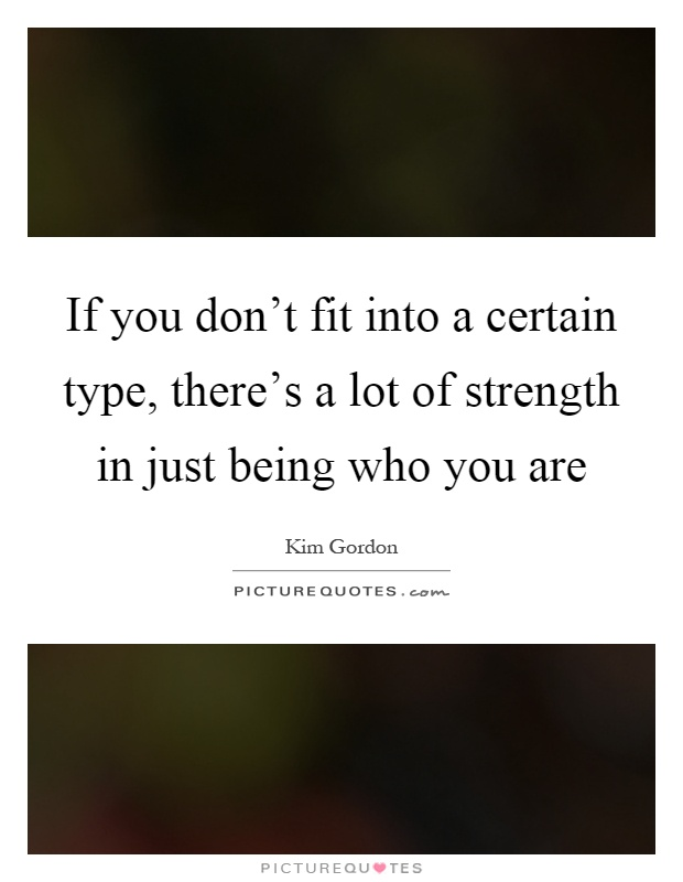 If you don't fit into a certain type, there's a lot of strength in just being who you are Picture Quote #1