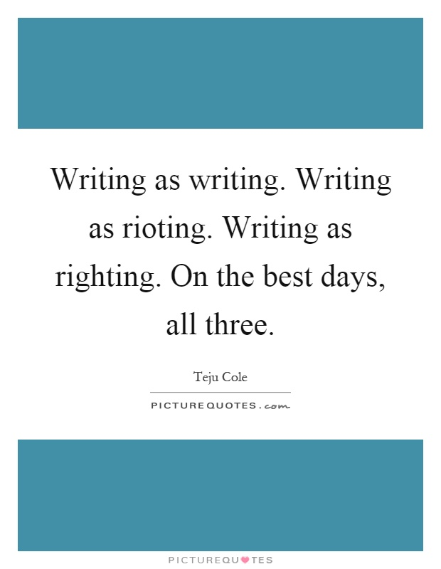 Writing as writing. Writing as rioting. Writing as righting. On the best days, all three Picture Quote #1