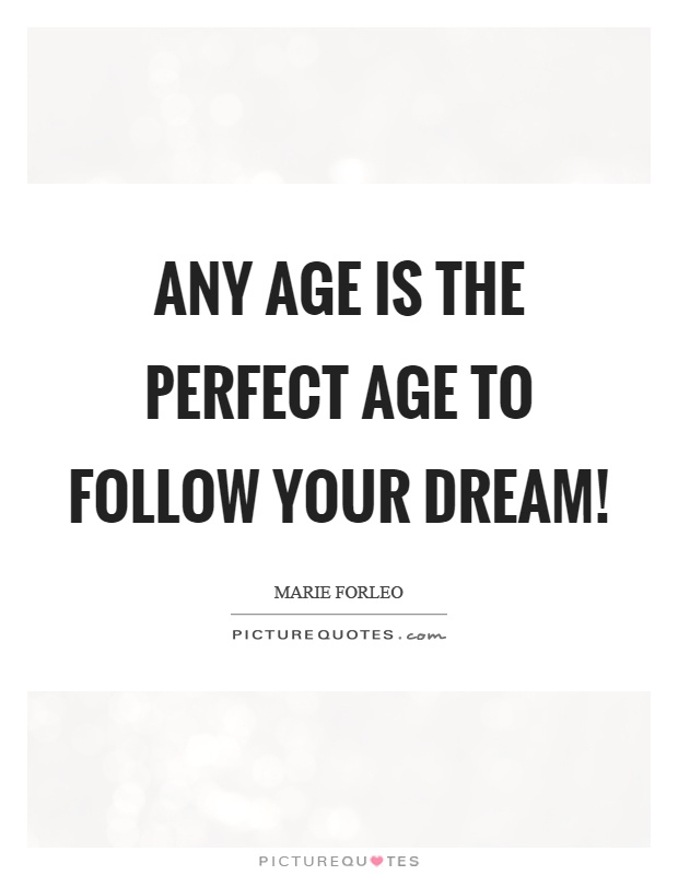 Any age is the perfect age to follow your dream! Picture Quote #1