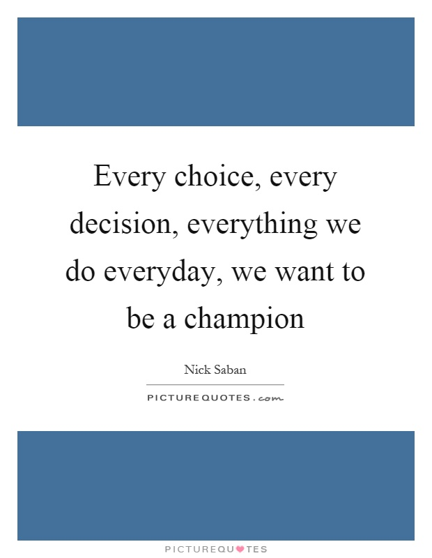 Every choice, every decision, everything we do everyday, we want to be a champion Picture Quote #1