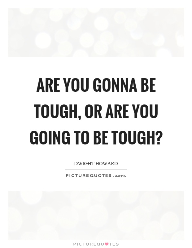 Are you gonna be tough, or are you going to be tough? Picture Quote #1