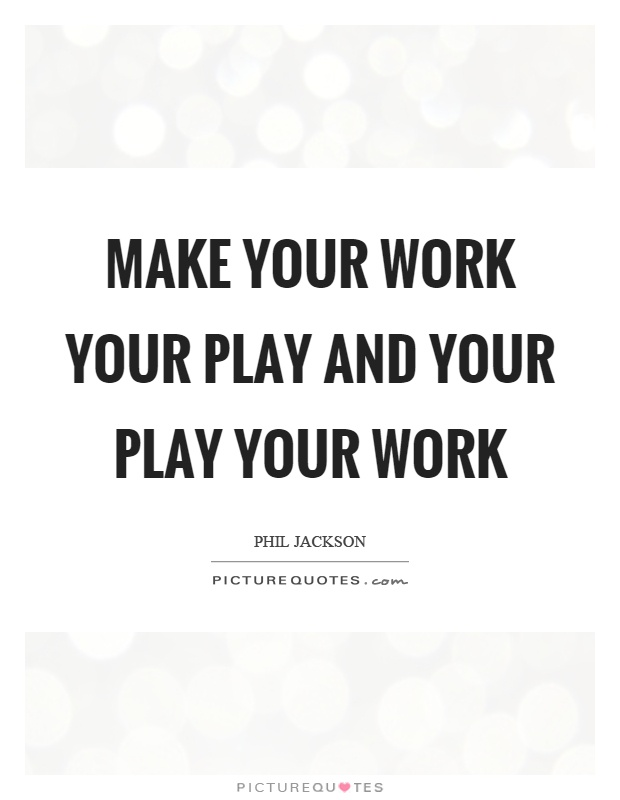 Make your work your play and your play your work Picture Quote #1