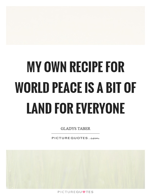 My own recipe for world peace is a bit of land for everyone Picture Quote #1