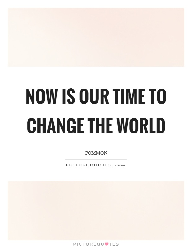 Now is our time to change the world Picture Quote #1