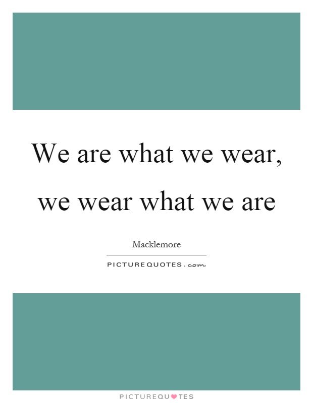 We are what we wear, we wear what we are Picture Quote #1